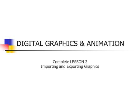 DIGITAL GRAPHICS & ANIMATION Complete LESSON 2 Importing and Exporting Graphics.
