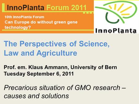 The Perspectives of Science, Law and Agriculture Prof. em. Klaus Ammann, University of Bern Tuesday September 6, 2011 Precarious situation of GMO research.