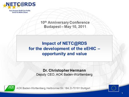 1 10 th Anniversary Conference Budapest – May 10, 2011 Impact of for the development of the eEHIC – opportunity and value Dr. Christopher Hermann.