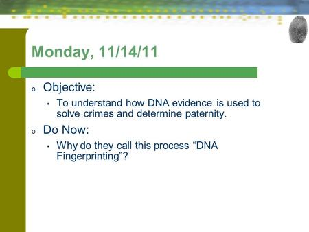 "Monday, 11/14/11 o Objective: To understand how DNA evidence is used to solve crimes and determine paternity. o Do Now: Why do they call this process ""DNA."