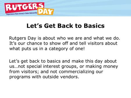 Let's Get Back to Basics Rutgers Day is about who we are and what we do. It's our chance to show off and tell visitors about what puts us in a category.