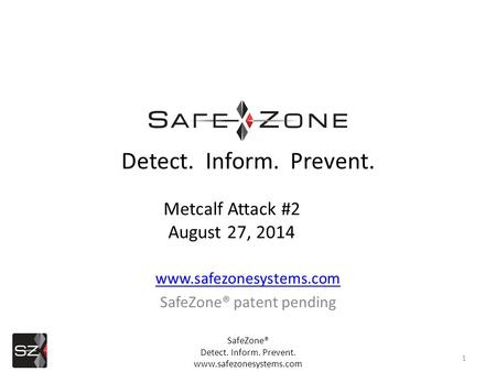 Www.safezonesystems.com SafeZone® patent pending 1 Detect. Inform. Prevent. Metcalf Attack #2 August 27, 2014 SafeZone® Detect. Inform. Prevent. www.safezonesystems.com.