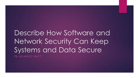 Describe How Software and Network Security Can Keep Systems and Data Secure P3. M2 and D1 Unit 7.