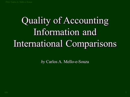 FSA: Carlos A. Mello-e-Souza 1 title Quality of Accounting Information and International Comparisons by Carlos A. Mello-e-Souza.