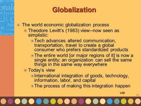 1-1 Globalization  The world economic globalization process  Theodore Levitt's (1983) view--now seen as simplistic:  Tech advances altered communication,