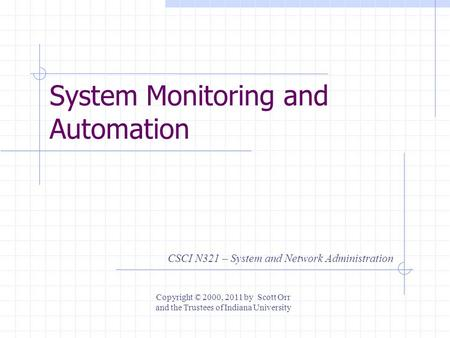 System Monitoring and Automation CSCI N321 – System and Network Administration Copyright © 2000, 2011 by Scott Orr and the Trustees of Indiana University.