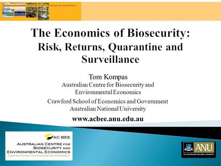 Tom Kompas Australian Centre for Biosecurity and Environmental Economics Crawford School of Economics and Government Australian National University www.acbee.anu.edu.au.