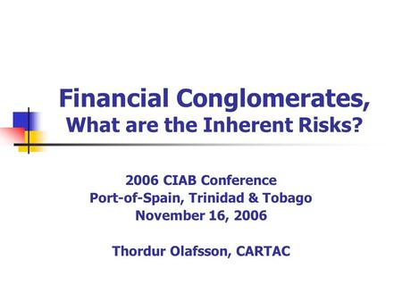 Financial Conglomerates, What are the Inherent Risks? 2006 CIAB Conference Port-of-Spain, Trinidad & Tobago November 16, 2006 Thordur Olafsson, CARTAC.