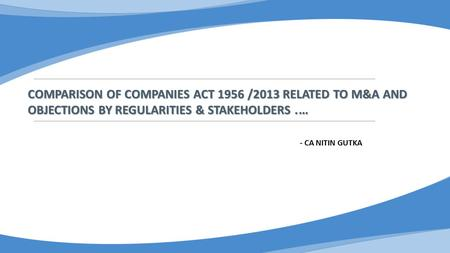 COMPARISON OF COMPANIES ACT 1956 /2013 RELATED TO M&A AND OBJECTIONS BY REGULARITIES & STAKEHOLDERS. … - CA NITIN GUTKA.