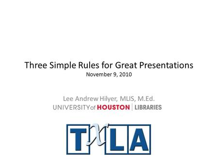 Three Simple Rules for Great Presentations November 9, 2010 Lee Andrew Hilyer, MLIS, M.Ed.
