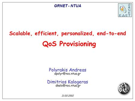 Scalable, efficient, personalized, end-to-end QoS Provisioning Polyrakis Andreas Dimitrios Kalogeras 21.03.2002 GRNET.