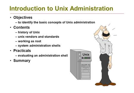Introduction to Unix Administration Objectives –to identify the basic concepts of Unix administration Contents –history of Unix –unix vendors and standards.