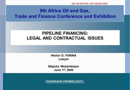 PIPELINE FINANCING: LEGAL AND CONTRACTUAL ISSUES 9th Africa Oil and Gas, Trade and Finance Conference and Exhibition Héctor O. FARINA Lawyer Maputo, Mozambique.