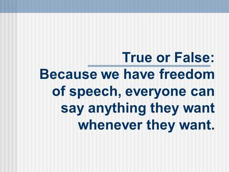 True or False: Because we have freedom of speech, everyone can say anything they want whenever they want.