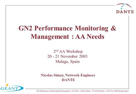 GN2 Performance Monitoring & Management : AA Needs – Nicolas Simar - 2 nd AA Workshop - 20-21 Nov 2003 Malaga, Spain GN2 Performance Monitoring & Management.