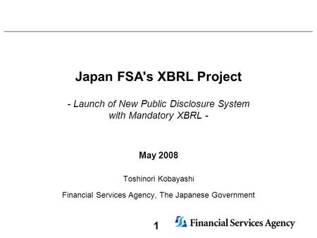 1 Japan FSA's XBRL Project - Launch of New Public Disclosure System with Mandatory XBRL - May 2008 Toshinori Kobayashi Financial Services Agency, The Japanese.
