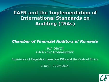 Chamber of Financial Auditors of Romania ANA DINCĂ CAFR First Vicepresident Experience of Regulation based on ISAs and the Code of Ethics 1 July – 3 July.