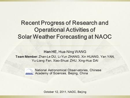 Recent Progress of Research and Operational Activities of Solar Weather Forecasting at NAOC Han HE, Hua-Ning WANG Team Member: Zhan-Le DU, Li-Yun ZHANG,