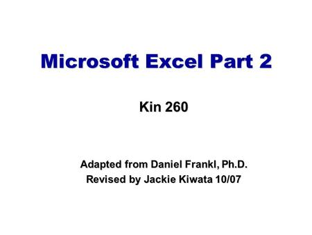 Microsoft Excel Part 2 Kin 260 Adapted from Daniel Frankl, Ph.D. Revised by Jackie Kiwata 10/07.