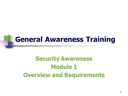 1 General Awareness Training Security Awareness Module 1 Overview and Requirements.