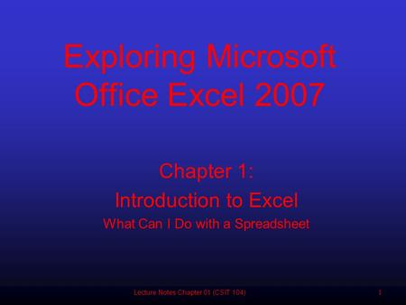 11 Chapter 1: Introduction to Excel What Can I Do with a Spreadsheet Exploring Microsoft Office Excel 2007 Lecture Notes Chapter 01 (CSIT 104)