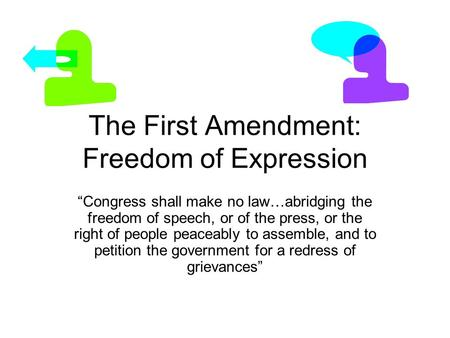 "The First Amendment: Freedom of Expression ""Congress shall make no law…abridging the freedom of speech, or of the press, or the right of people peaceably."