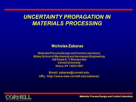 UNCERTAINTY PROPAGATION IN MATERIALS PROCESSING Materials Process Design and Control Laboratory Nicholas Zabaras Materials Process Design and Control Laboratory.
