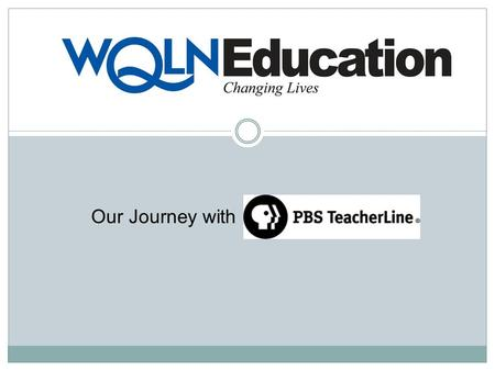 Our Journey with. Our Journey with PBS TeacherLine Year 1 – Began as a Promotion Station Year 2 – Completed a Needs Assessment Year 3 – Developed an Extensive.