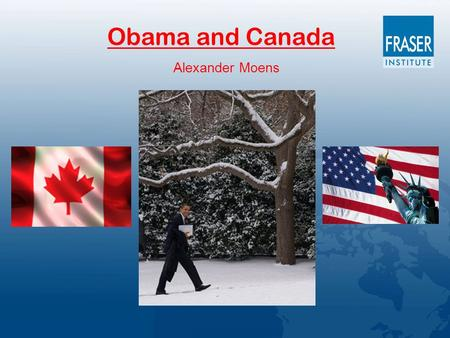 Obama and Canada Alexander Moens. Movements in Canadian and U.S. Economic Growth (% ∆ in Real GDP 1980-2008) -4 -2 0 2 4 6 8 198019821984198619881990199219941996199820002002200420062008.