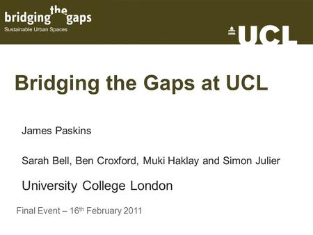 Bridging the Gaps at UCL James Paskins Sarah Bell, Ben Croxford, Muki Haklay and Simon Julier University College London Final Event – 16 th February 2011.