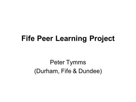 Fife Peer Learning Project Peter Tymms (Durham, Fife & Dundee)