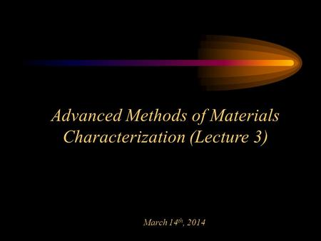 Advanced Methods of Materials Characterization (Lecture 3) March 14 th, 2014.