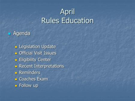 April Rules Education Agenda Agenda Legislation Update Legislation Update Official Visit Issues Official Visit Issues Eligibility Center Eligibility Center.