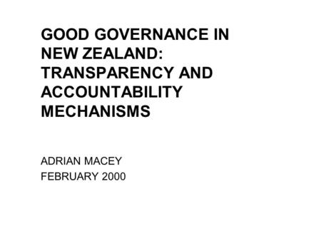 GOOD GOVERNANCE IN NEW ZEALAND: TRANSPARENCY AND ACCOUNTABILITY MECHANISMS ADRIAN MACEY FEBRUARY 2000.