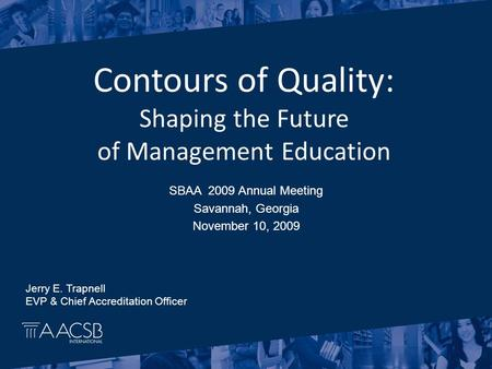 SBAA 2009 Annual Meeting Savannah, Georgia November 10, 2009 Contours of Quality: Shaping the Future of Management Education Jerry E. Trapnell EVP & Chief.