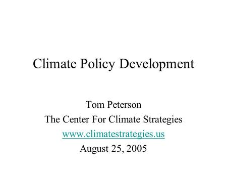 Climate Policy Development Tom Peterson The Center For Climate Strategies www.climatestrategies.us August 25, 2005.