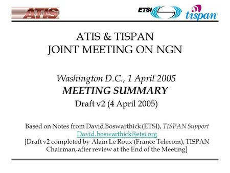 ATIS & TISPAN JOINT MEETING ON NGN Washington D.C., 1 April 2005 MEETING SUMMARY Draft v2 (4 April 2005) Based on Notes from David Boswarthick (ETSI),