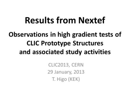 Results from Nextef Observations in high gradient tests of CLIC Prototype Structures and associated study activities CLIC2013, CERN 29 January, 2013 T.