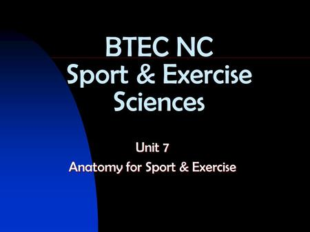 BTEC NC Sport & Exercise Sciences Unit 7 Anatomy for Sport & Exercise.