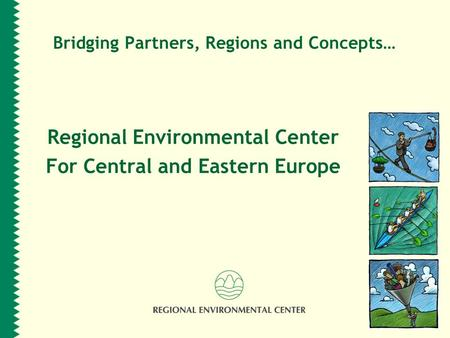 Bridging Partners, Regions and Concepts… Regional Environmental Center For Central and Eastern Europe.