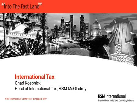 RSM International Conference, Singapore 2007 International Tax Chad Koebnick Head of International Tax, RSM McGladrey.