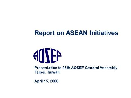 Report on ASEAN Initiatives Presentation to 25th AOSEF General Assembly Taipei, Taiwan April 15, 2006.