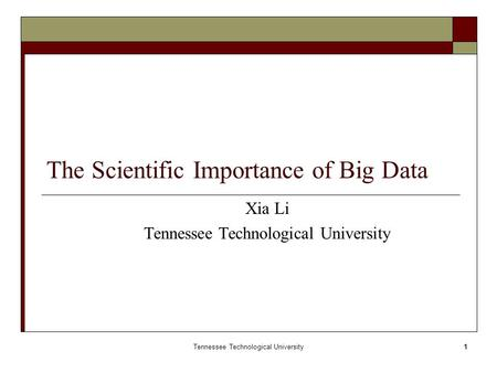 Tennessee Technological University1 The Scientific Importance of Big Data Xia Li Tennessee Technological University.