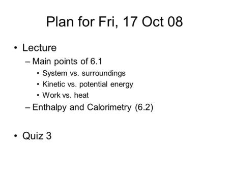 Plan for Fri, 17 Oct 08 Lecture –Main points of 6.1 System vs. surroundings Kinetic vs. potential energy Work vs. heat –Enthalpy and Calorimetry (6.2)