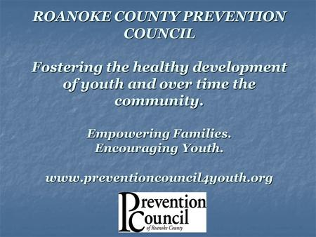 ROANOKE COUNTY PREVENTION COUNCIL Fostering the healthy development of youth and over time the community. Empowering Families. Encouraging Youth. www.preventioncouncil4youth.org.