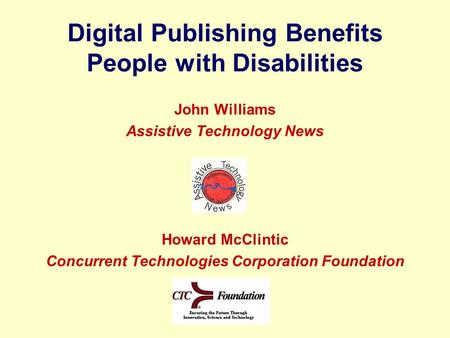 Digital Publishing Benefits People with Disabilities John Williams Assistive Technology News Howard McClintic Concurrent Technologies Corporation Foundation.