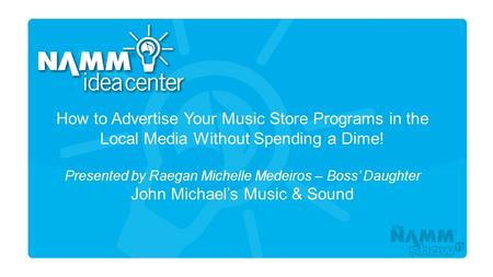 Course Title How to Advertise Your Music Store Programs in the Local Media Without Spending a Dime! Presented by Raegan Michelle Medeiros – Boss' Daughter.