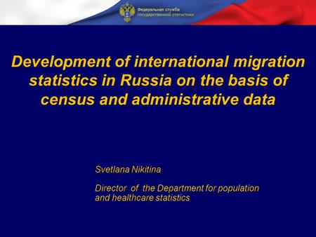 Development of international migration statistics in Russia on the basis of census and administrative data Svetlana Nikitina Director of the Department.