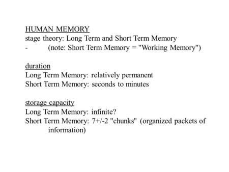 HUMAN MEMORY stage theory: Long Term and Short Term Memory -(note: Short Term Memory = Working Memory) duration Long Term Memory: relatively permanent.