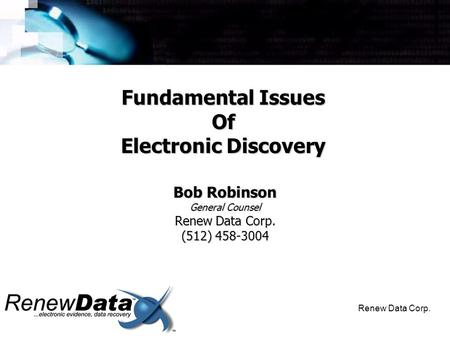 Renew Data Corp. Bob Robinson General Counsel Renew Data Corp. (512) 458-3004 Fundamental Issues Of Electronic Discovery.